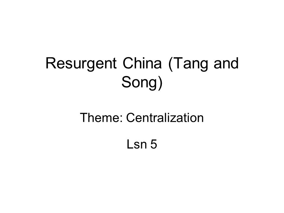 Resurgent China (Tang and Song) Theme: Centralization Lsn 5