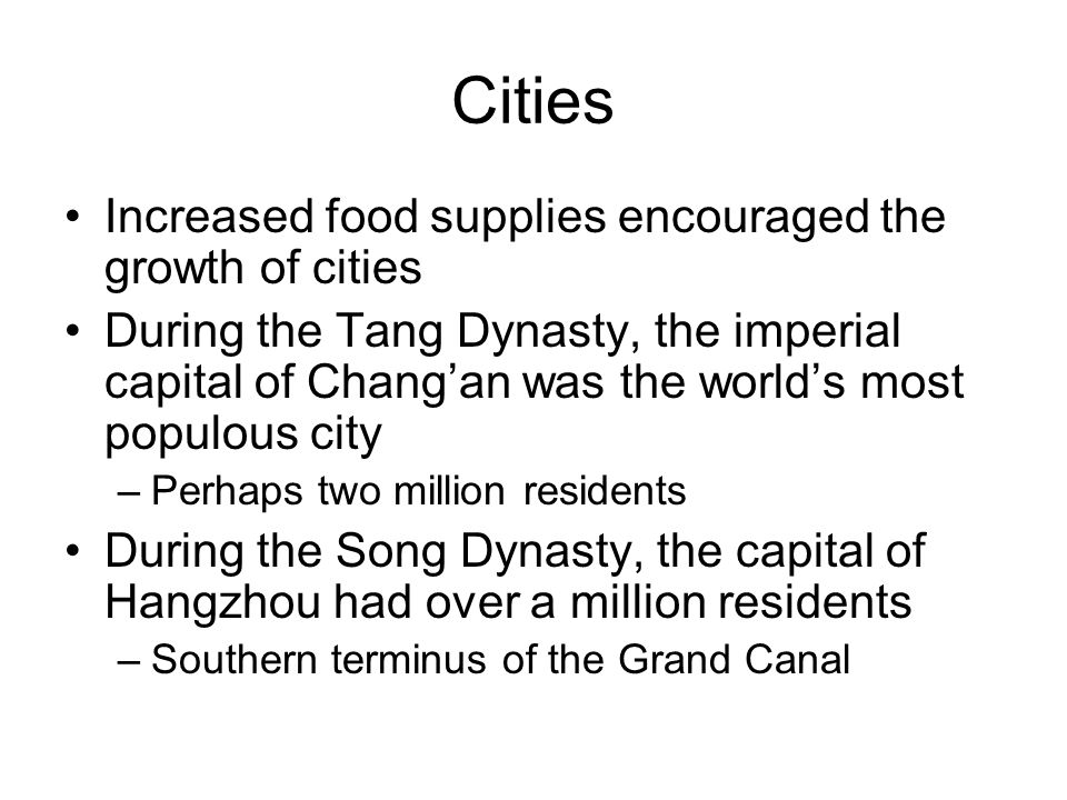 Cities Increased food supplies encouraged the growth of cities During the Tang Dynasty, the imperial capital of Chang'an was the world's most populous city –Perhaps two million residents During the Song Dynasty, the capital of Hangzhou had over a million residents –Southern terminus of the Grand Canal