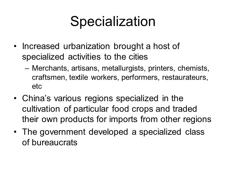 Specialization Increased urbanization brought a host of specialized activities to the cities –Merchants, artisans, metallurgists, printers, chemists, craftsmen, textile workers, performers, restaurateurs, etc China's various regions specialized in the cultivation of particular food crops and traded their own products for imports from other regions The government developed a specialized class of bureaucrats