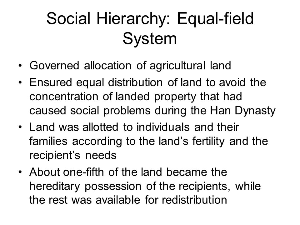 Social Hierarchy: Equal-field System Governed allocation of agricultural land Ensured equal distribution of land to avoid the concentration of landed property that had caused social problems during the Han Dynasty Land was allotted to individuals and their families according to the land's fertility and the recipient's needs About one-fifth of the land became the hereditary possession of the recipients, while the rest was available for redistribution