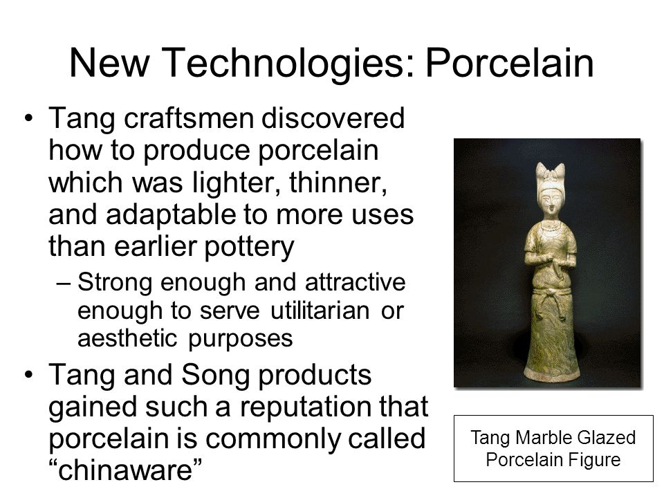 New Technologies: Porcelain Tang craftsmen discovered how to produce porcelain which was lighter, thinner, and adaptable to more uses than earlier pottery –Strong enough and attractive enough to serve utilitarian or aesthetic purposes Tang and Song products gained such a reputation that porcelain is commonly called chinaware Tang Marble Glazed Porcelain Figure