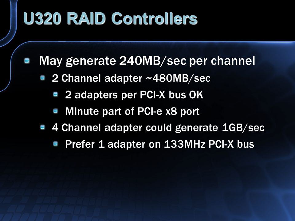 U320 RAID Controllers May generate 240MB/sec per channel 2 Channel adapter ~480MB/sec 2 adapters per PCI-X bus OK Minute part of PCI-e x8 port 4 Channel adapter could generate 1GB/sec Prefer 1 adapter on 133MHz PCI-X bus