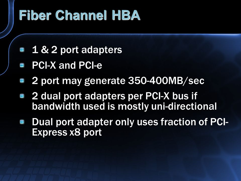 Fiber Channel HBA 1 & 2 port adapters PCI-X and PCI-e 2 port may generate 350-400MB/sec 2 dual port adapters per PCI-X bus if bandwidth used is mostly uni-directional Dual port adapter only uses fraction of PCI- Express x8 port