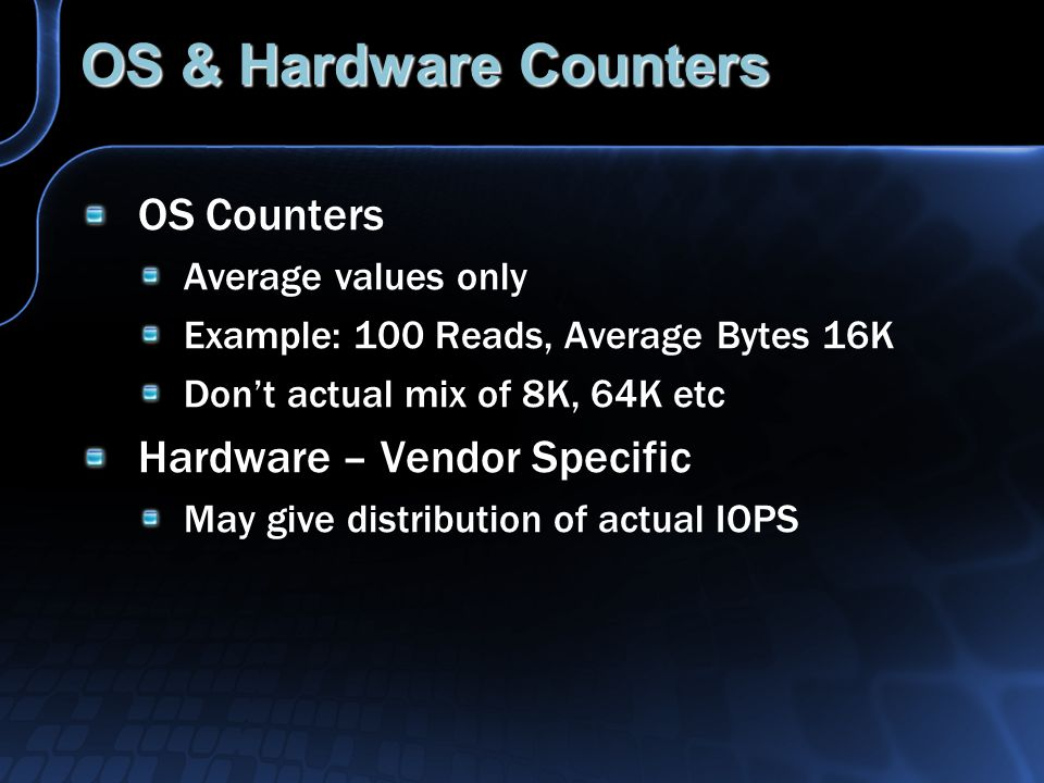 OS & Hardware Counters OS Counters Average values only Example: 100 Reads, Average Bytes 16K Don't actual mix of 8K, 64K etc Hardware – Vendor Specific May give distribution of actual IOPS