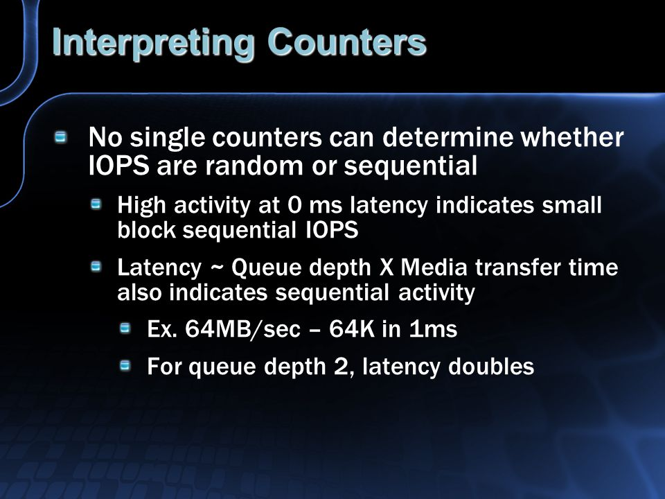 Interpreting Counters No single counters can determine whether IOPS are random or sequential High activity at 0 ms latency indicates small block sequential IOPS Latency ~ Queue depth X Media transfer time also indicates sequential activity Ex.