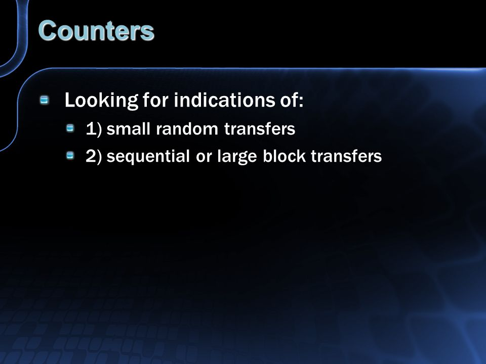 Counters Looking for indications of: 1) small random transfers 2) sequential or large block transfers