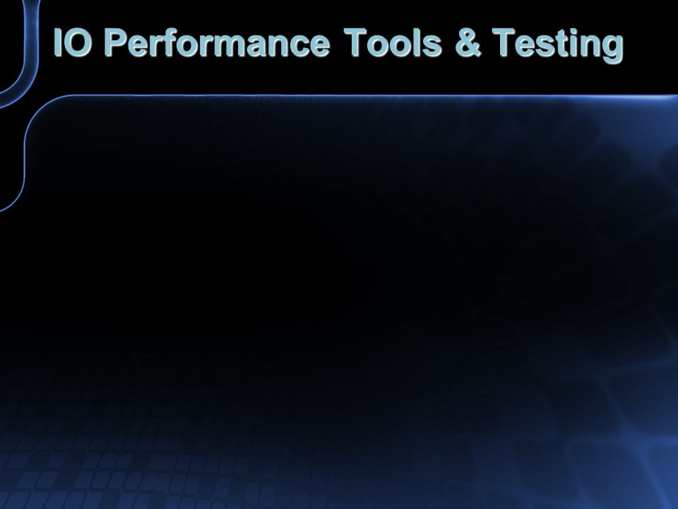 IO Performance Tools & Testing