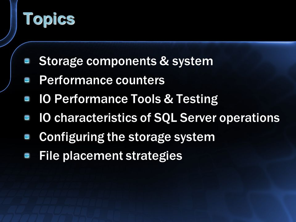 Topics Storage components & system Performance counters IO Performance Tools & Testing IO characteristics of SQL Server operations Configuring the storage system File placement strategies