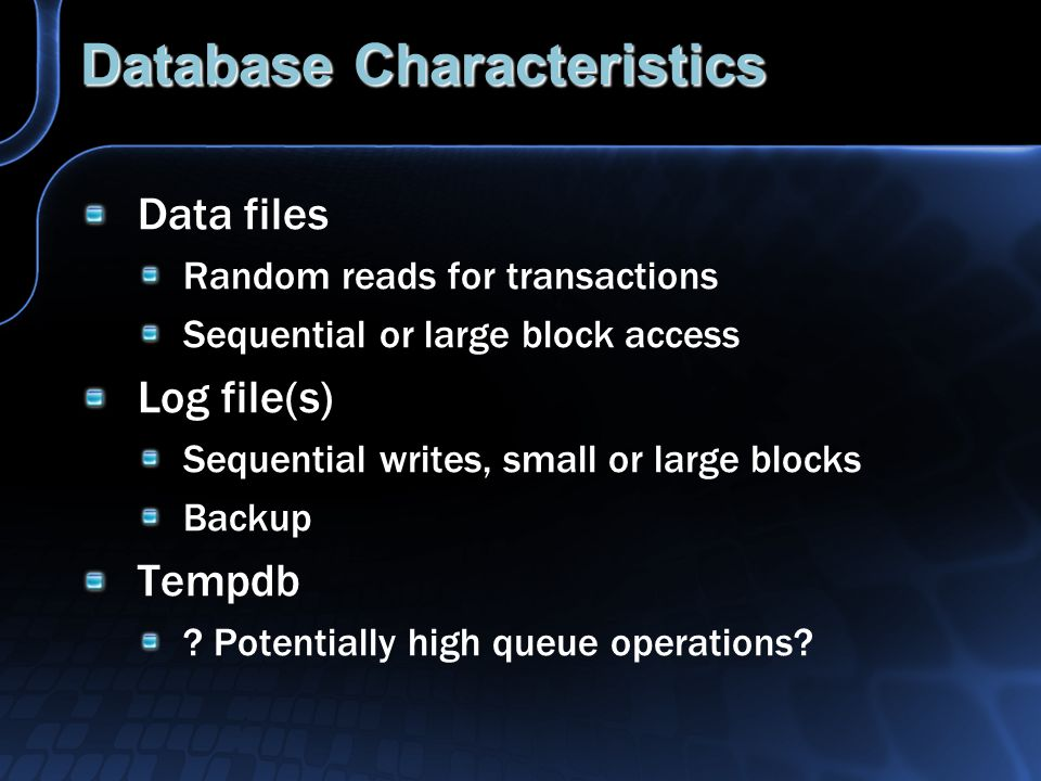 Database Characteristics Data files Random reads for transactions Sequential or large block access Log file(s) Sequential writes, small or large blocks Backup Tempdb .