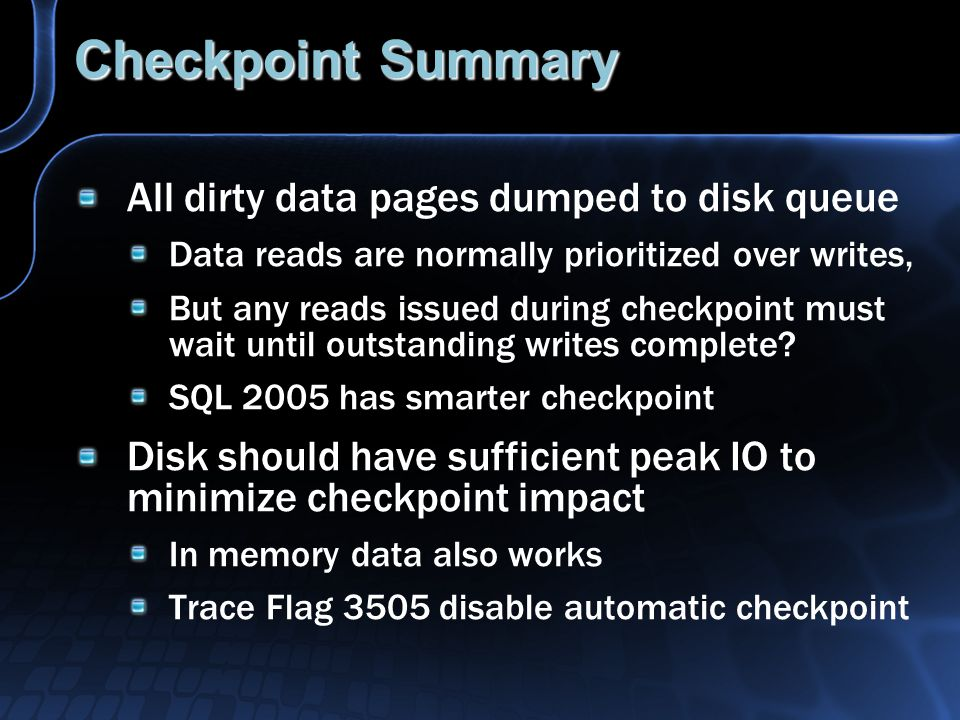 Checkpoint Summary All dirty data pages dumped to disk queue Data reads are normally prioritized over writes, But any reads issued during checkpoint must wait until outstanding writes complete.