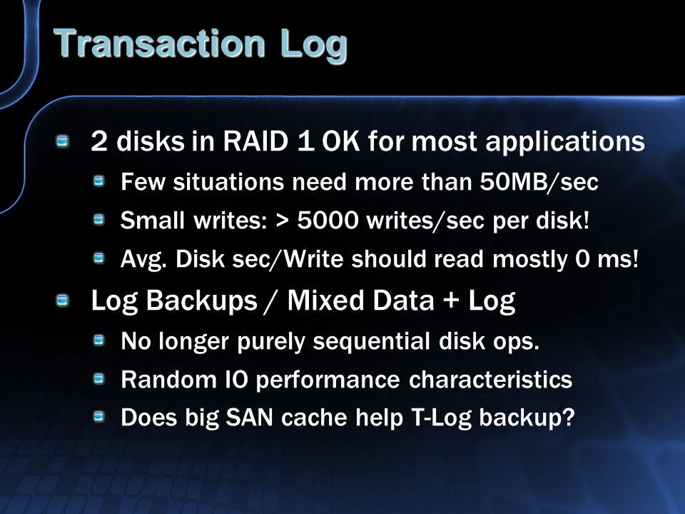 Transaction Log 2 disks in RAID 1 OK for most applications Few situations need more than 50MB/sec Small writes: > 5000 writes/sec per disk.