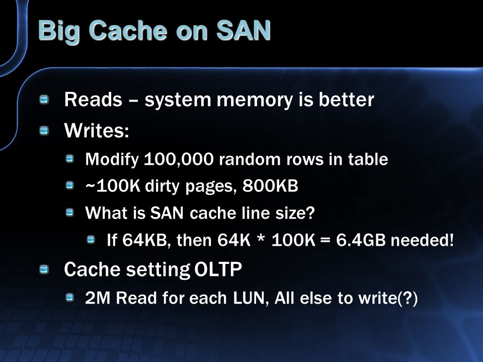 Big Cache on SAN Reads – system memory is better Writes: Modify 100,000 random rows in table ~100K dirty pages, 800KB What is SAN cache line size.