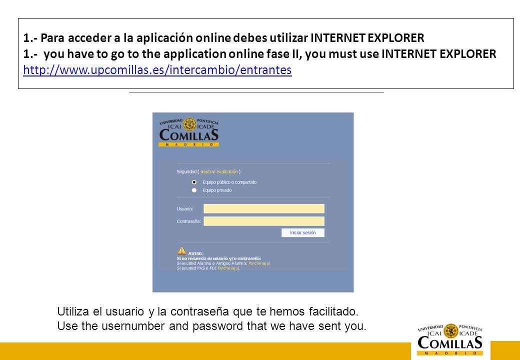 1.- Para acceder a la aplicación online debes utilizar INTERNET EXPLORER 1.- you have to go to the application online fase II, you must use INTERNET EXPLORER http://www.upcomillas.es/intercambio/entrantes http://www.upcomillas.es/intercambio/entrantes Utiliza el usuario y la contraseña que te hemos facilitado.