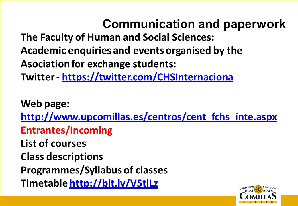 The Faculty of Human and Social Sciences: Academic enquiries and events organised by the Asociation for exchange students: Twitter - https://twitter.com/CHSInternaciona Web page: http://www.upcomillas.es/centros/cent_fchs_inte.aspx Entrantes/Incoming List of courses Class descriptions Programmes/Syllabus of classes Timetable http://bit.ly/V5tjLzhttps://twitter.com/CHSInternaciona http://www.upcomillas.es/centros/cent_fchs_inte.aspxhttp://bit.ly/V5tjLz Communication and paperwork