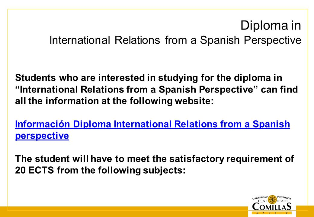 Diploma in International Relations from a Spanish Perspective Students who are interested in studying for the diploma in International Relations from a Spanish Perspective can find all the information at the following website: Información Diploma International Relations from a Spanish perspective The student will have to meet the satisfactory requirement of 20 ECTS from the following subjects: