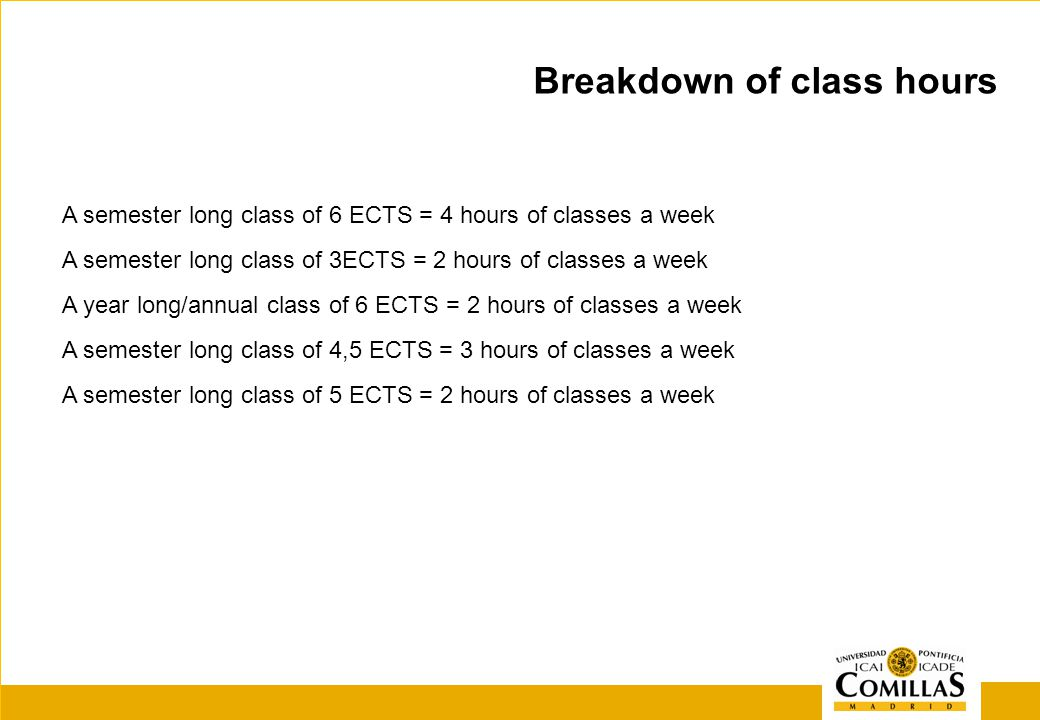 A semester long class of 6 ECTS = 4 hours of classes a week A semester long class of 3ECTS = 2 hours of classes a week A year long/annual class of 6 ECTS = 2 hours of classes a week A semester long class of 4,5 ECTS = 3 hours of classes a week A semester long class of 5 ECTS = 2 hours of classes a week Breakdown of class hours