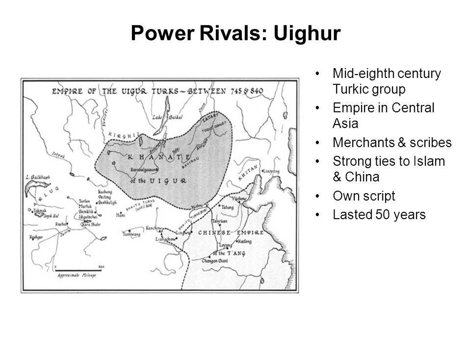 Power Rivals: Uighur Mid-eighth century Turkic group Empire in Central Asia Merchants & scribes Strong ties to Islam & China Own script Lasted 50 year
