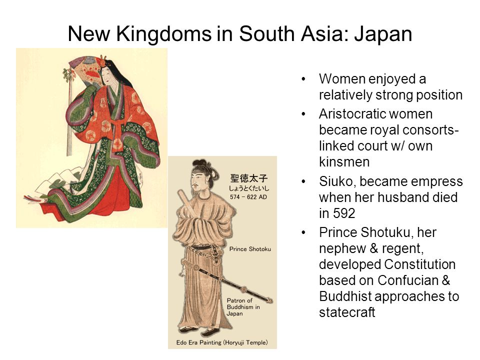 New Kingdoms in South Asia: Japan Women enjoyed a relatively strong position Aristocratic women became royal consorts- linked court w/ own kinsmen Siu