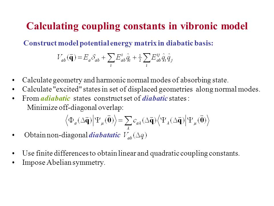 Calculating coupling constants in vibronic model Calculate geometry and harmonic normal modes of absorbing state.