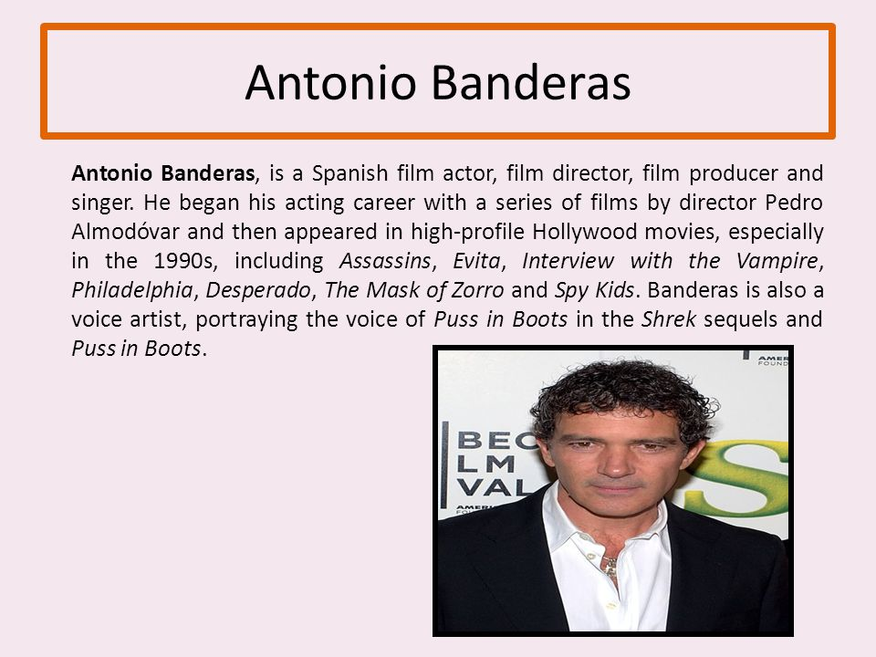 Antonio Banderas Antonio Banderas, is a Spanish film actor, film director, film producer and singer.