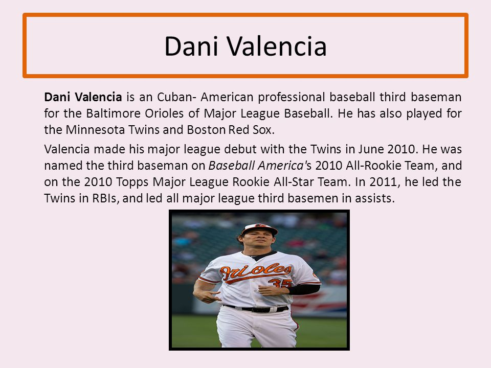 Dani Valencia Dani Valencia is an Cuban- American professional baseball third baseman for the Baltimore Orioles of Major League Baseball.