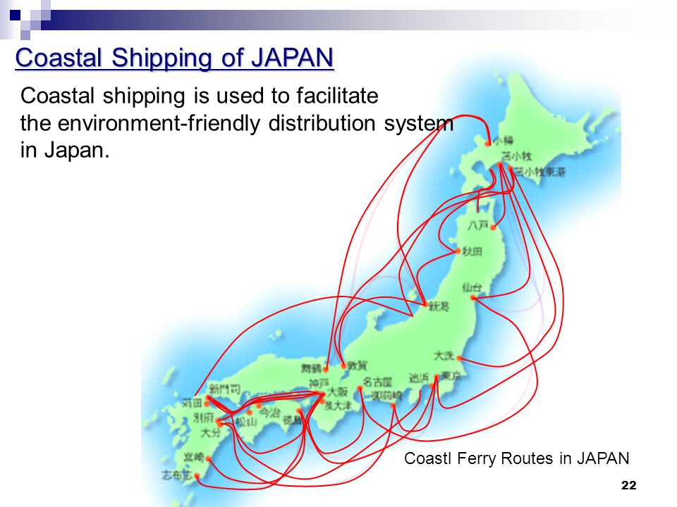22 Coastal Shipping of JAPAN Coastl Ferry Routes in JAPAN Coastal shipping is used to facilitate the environment-friendly distribution system in Japan.