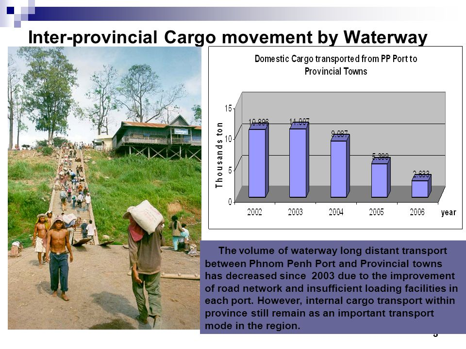 5 Inter-provincial Cargo movement by Waterway The volume of waterway long distant transport between Phnom Penh Port and Provincial towns has decreased since 2003 due to the improvement of road network and insufficient loading facilities in each port.