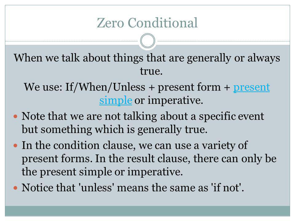 Zero Conditional When we talk about things that are generally or always true. We use: If/When/Unless + present form + present simple or imperative. No