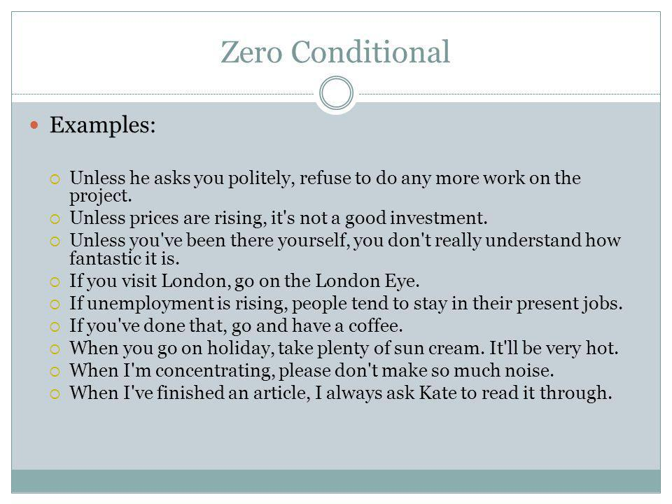 Zero Conditional Examples:  Unless he asks you politely, refuse to do any more work on the project.  Unless prices are rising, it's not a good inves