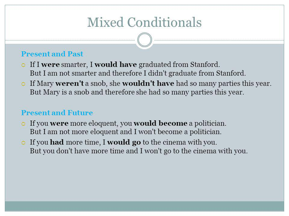 Mixed Conditionals Present and Past  If I were smarter, I would have graduated from Stanford. But I am not smarter and therefore I didn't graduate fr