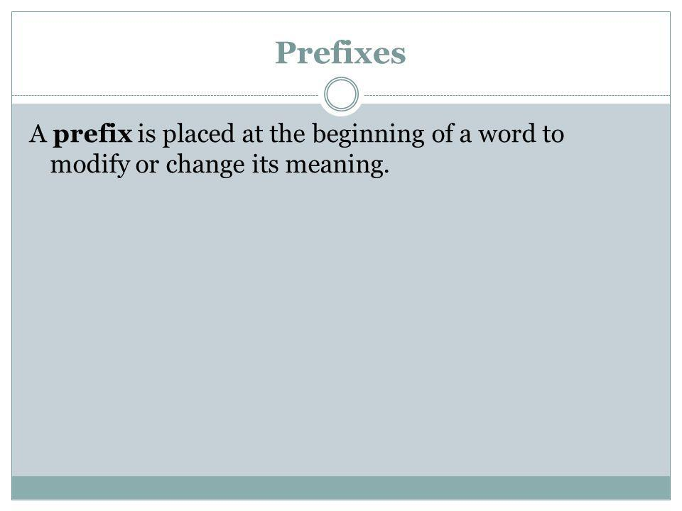 Prefixes A prefix is placed at the beginning of a word to modify or change its meaning.