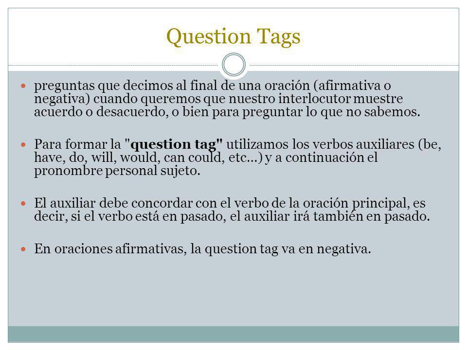 Question Tags preguntas que decimos al final de una oración (afirmativa o negativa) cuando queremos que nuestro interlocutor muestre acuerdo o desacue