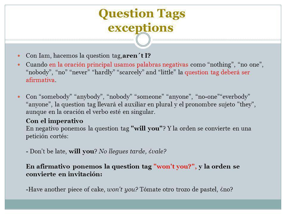 """Question Tags exceptions Con Iam, hacemos la question tag,aren´t I? Cuando en la oración principal usamos palabras negativas como """"nothing"""", """"no one"""","""