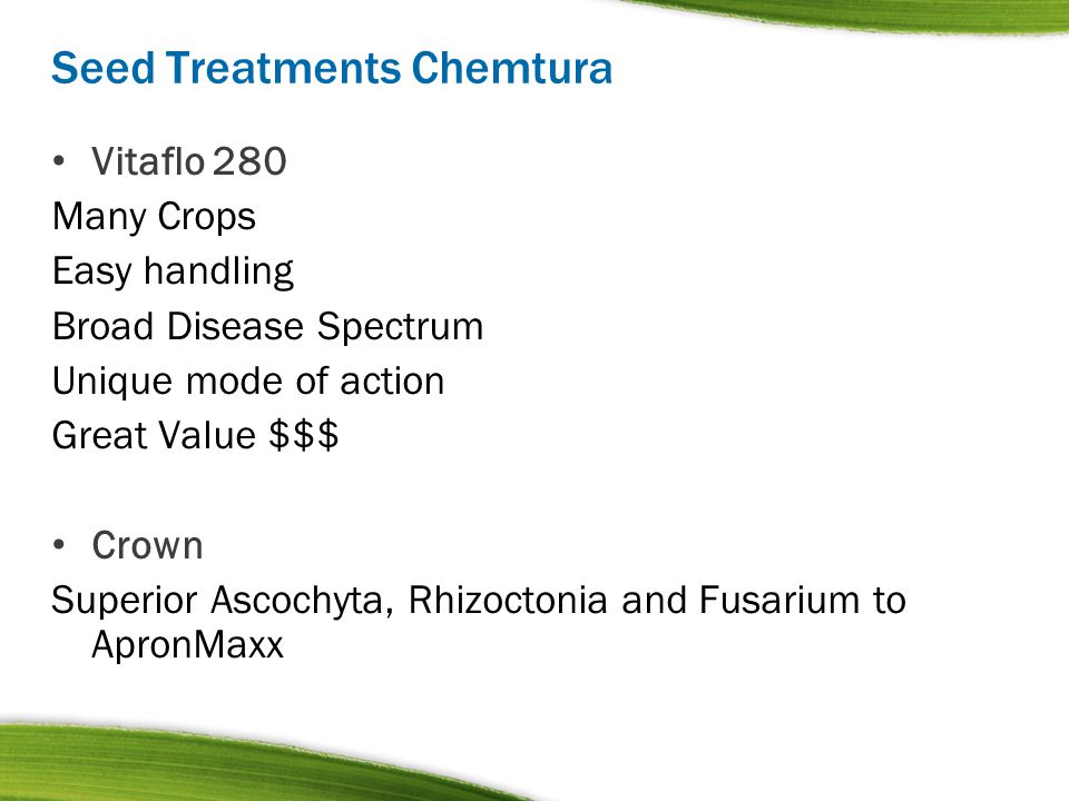 Seed Treatments Chemtura Vitaflo 280 Many Crops Easy handling Broad Disease Spectrum Unique mode of action Great Value $$$ Crown Superior Ascochyta, R