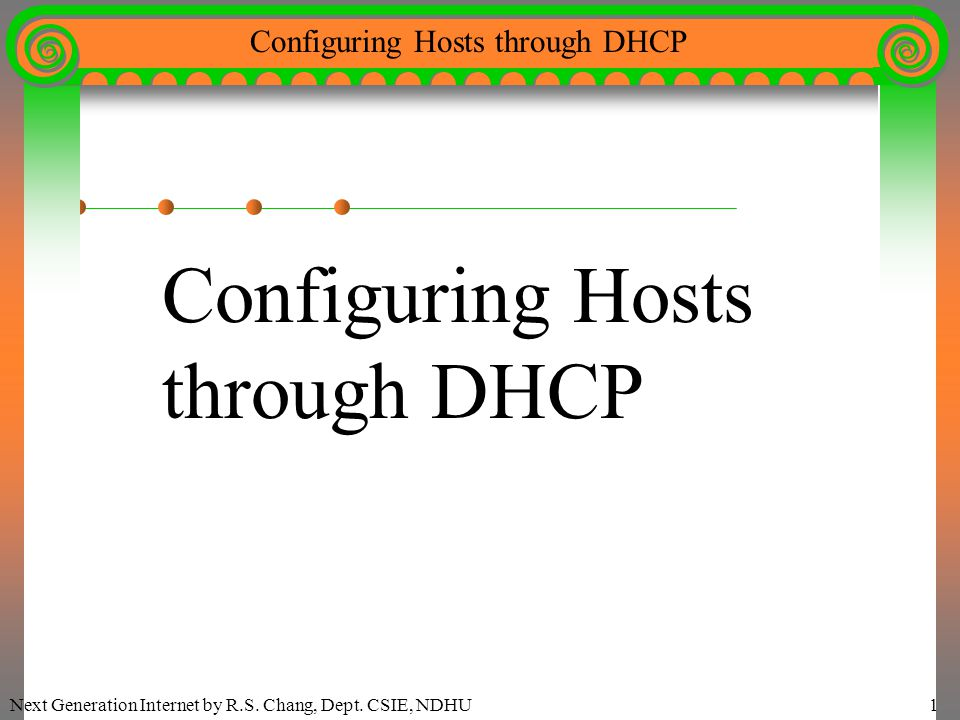 Next Generation Internet by R.S. Chang, Dept. CSIE, NDHU1 Configuring Hosts through DHCP Configuring Hosts through DHCP