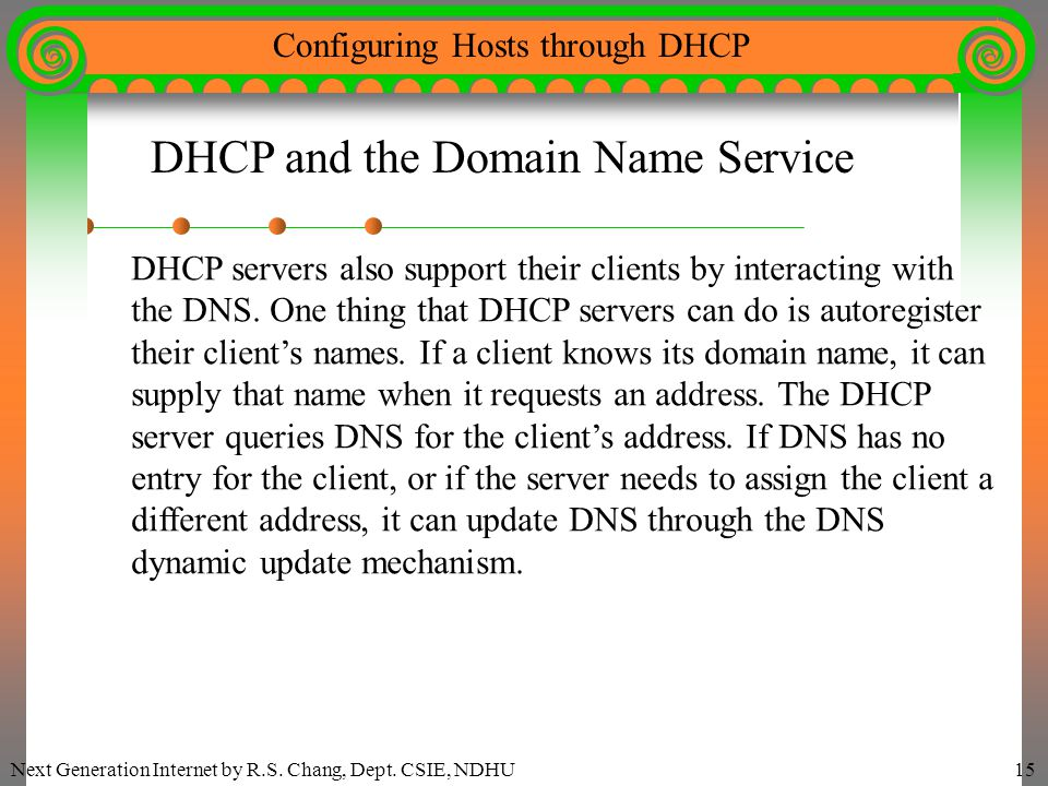 Next Generation Internet by R.S. Chang, Dept. CSIE, NDHU15 Configuring Hosts through DHCP DHCP and the Domain Name Service DHCP servers also support t