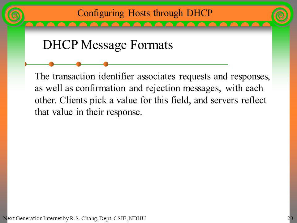 Next Generation Internet by R.S. Chang, Dept. CSIE, NDHU23 Configuring Hosts through DHCP DHCP Message Formats The transaction identifier associates r