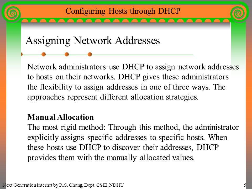 Next Generation Internet by R.S. Chang, Dept. CSIE, NDHU5 Configuring Hosts through DHCP Assigning Network Addresses Network administrators use DHCP t