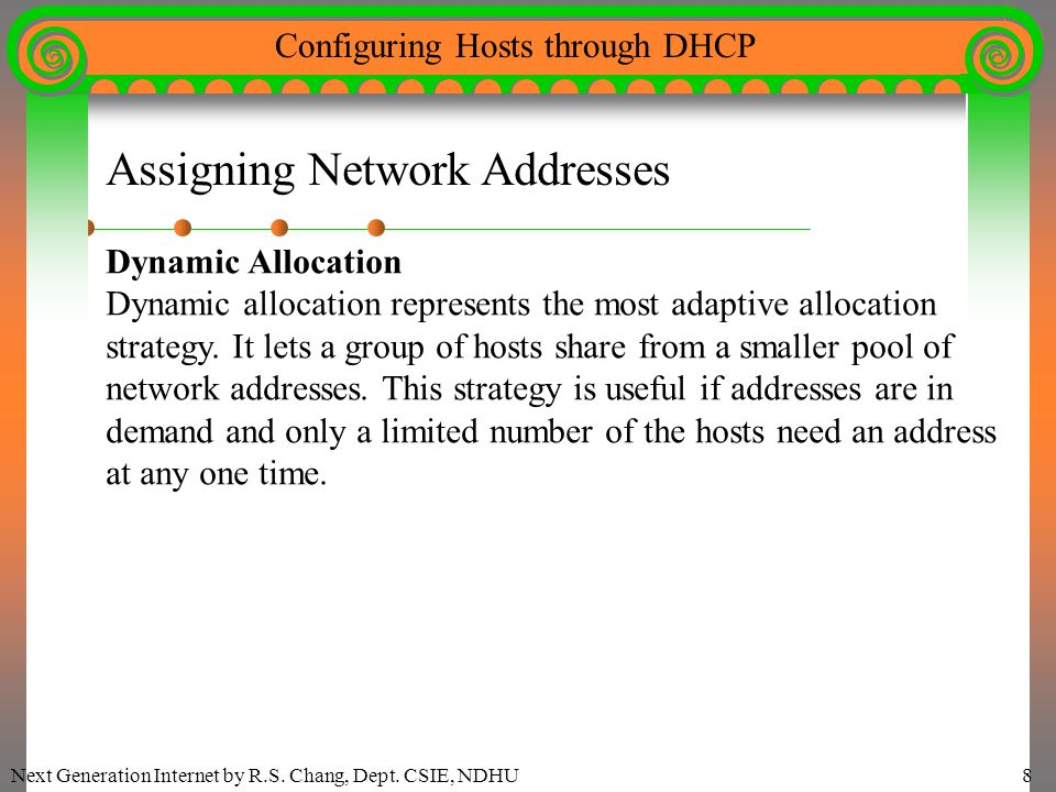 Next Generation Internet by R.S. Chang, Dept. CSIE, NDHU8 Configuring Hosts through DHCP Assigning Network Addresses Dynamic Allocation Dynamic alloca