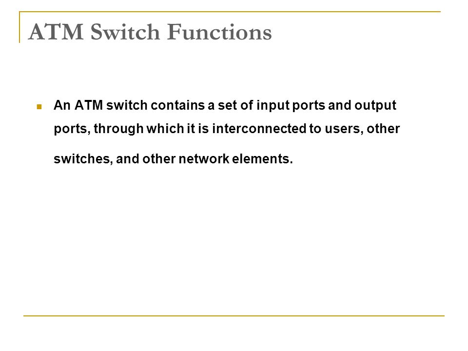 ATM Switch Functions An ATM switch contains a set of input ports and output ports, through which it is interconnected to users, other switches, and ot