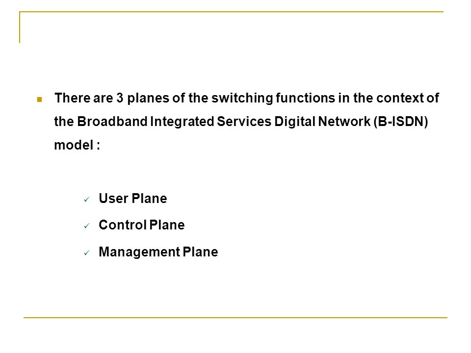 There are 3 planes of the switching functions in the context of the Broadband Integrated Services Digital Network (B-ISDN) model : User Plane Control
