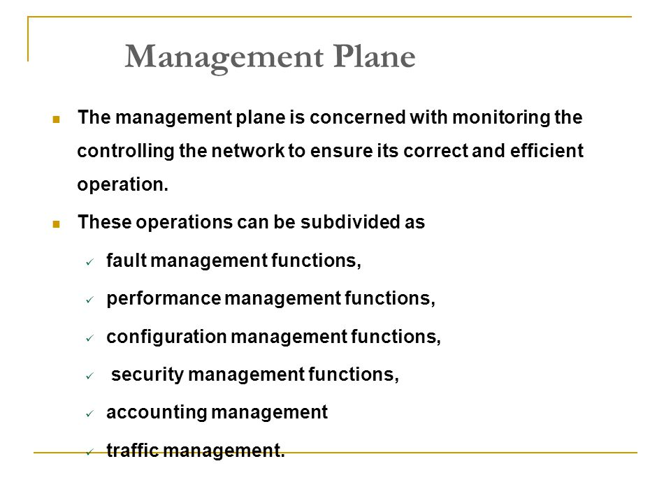 Management Plane The management plane is concerned with monitoring the controlling the network to ensure its correct and efficient operation. These op