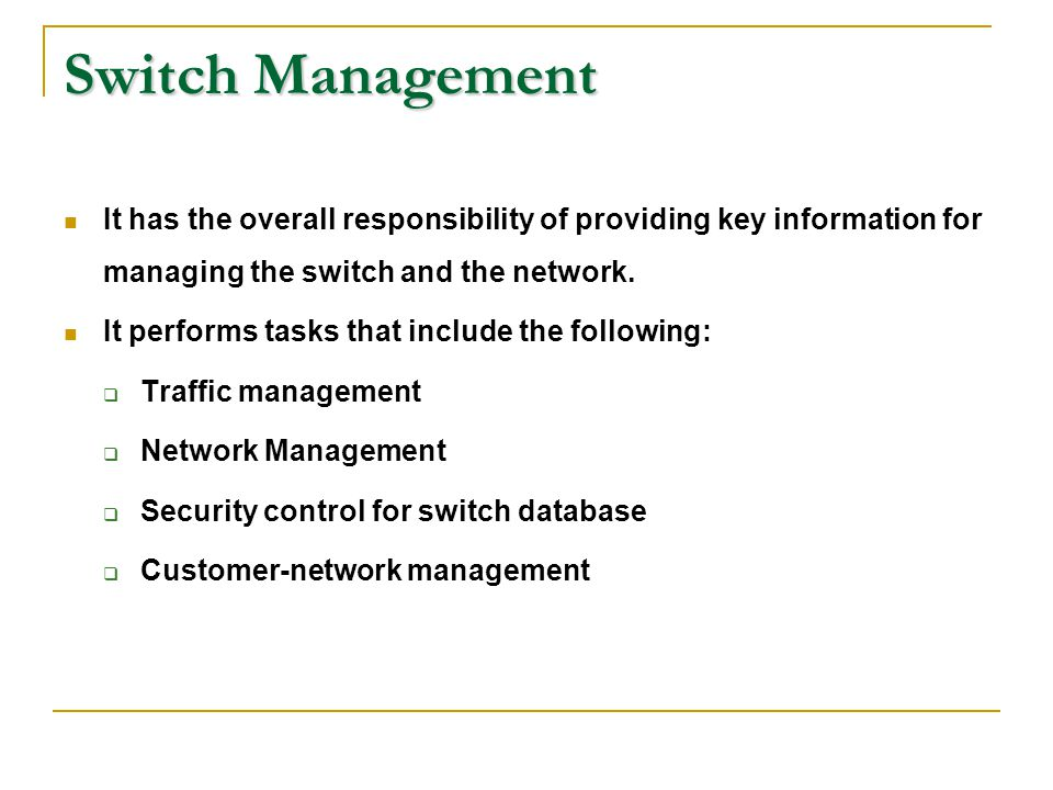 Switch Management It has the overall responsibility of providing key information for managing the switch and the network. It performs tasks that inclu