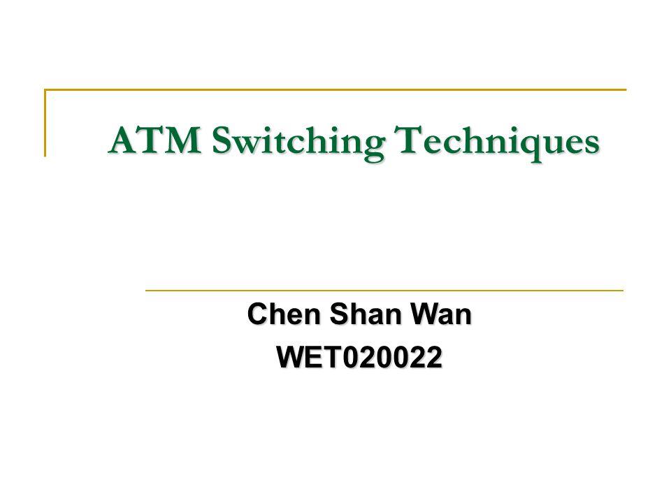 ATM Switching Techniques Chen Shan Wan WET020022