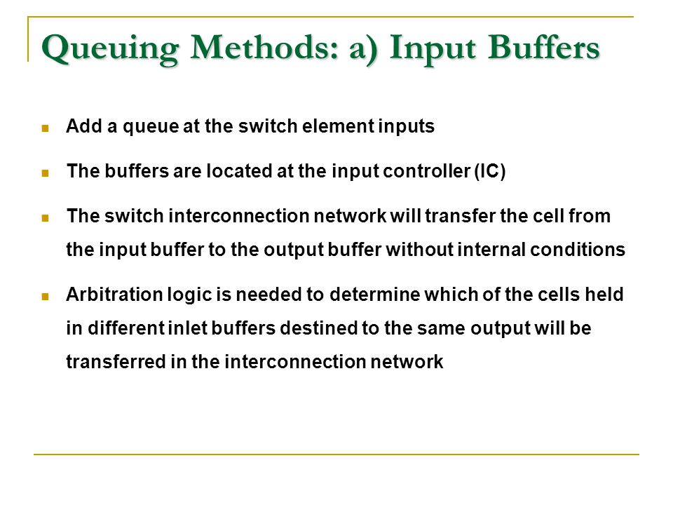 Queuing Methods: a) Input Buffers Add a queue at the switch element inputs The buffers are located at the input controller (IC) The switch interconnec