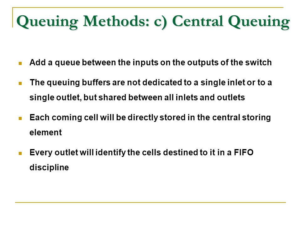 Queuing Methods: c) Central Queuing Add a queue between the inputs on the outputs of the switch The queuing buffers are not dedicated to a single inle