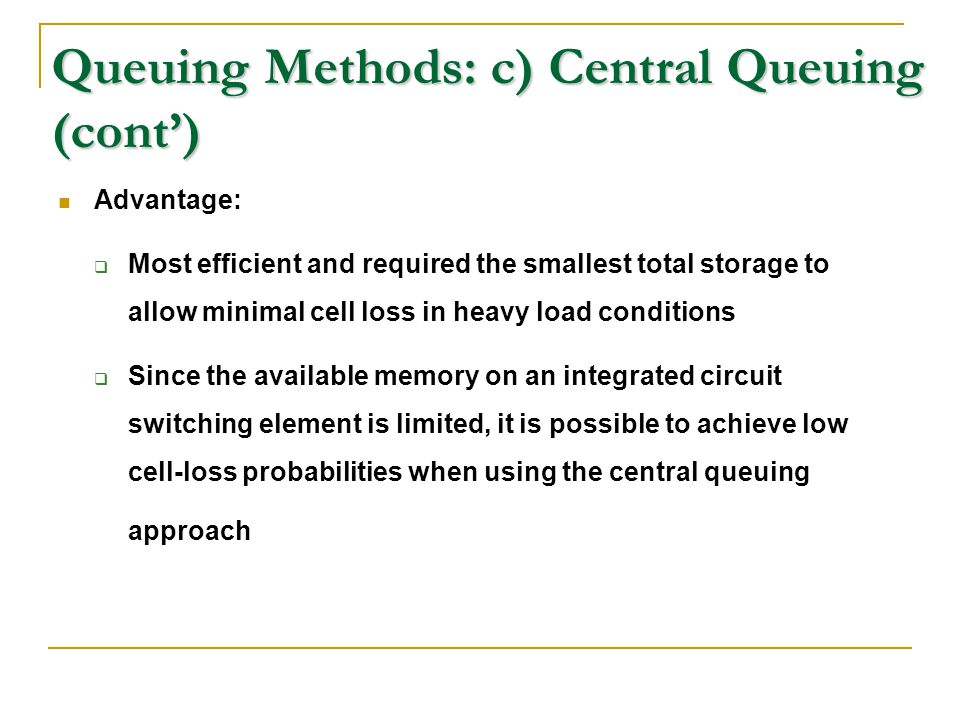 Queuing Methods: c) Central Queuing (cont') Advantage:  Most efficient and required the smallest total storage to allow minimal cell loss in heavy lo