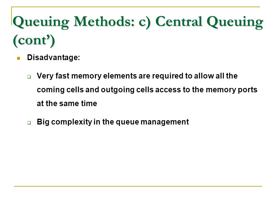 Queuing Methods: c) Central Queuing (cont') Disadvantage:  Very fast memory elements are required to allow all the coming cells and outgoing cells ac