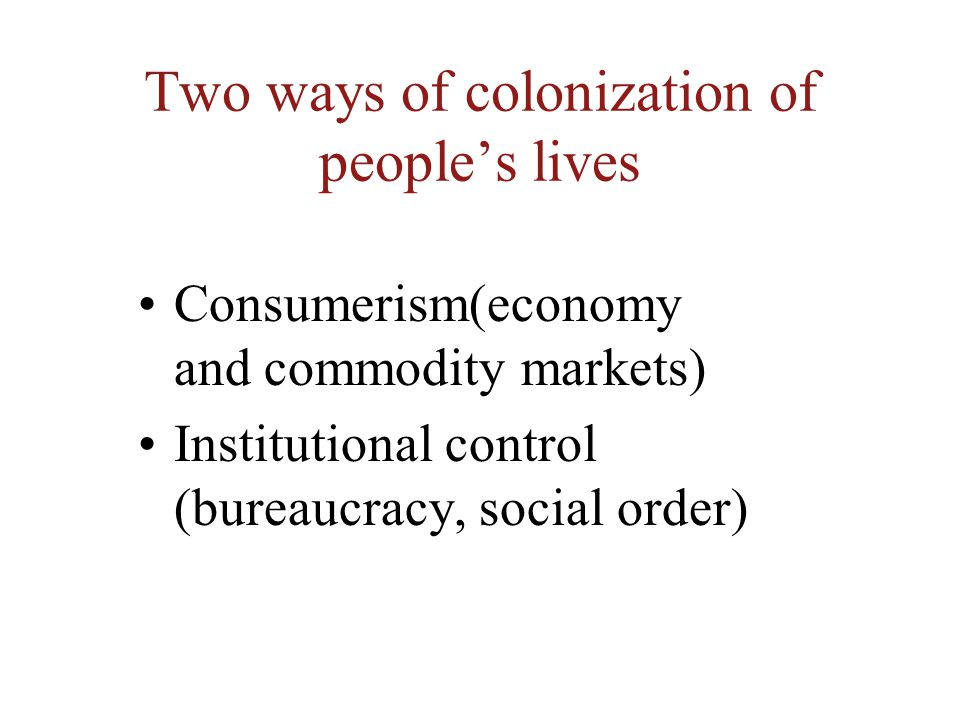 Two ways of colonization of people's lives Consumerism(economy and commodity markets) Institutional control (bureaucracy, social order)