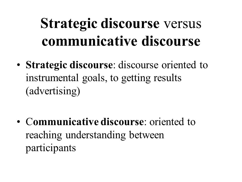 Strategic discourse versus communicative discourse Strategic discourse: discourse oriented to instrumental goals, to getting results (advertising) Communicative discourse: oriented to reaching understanding between participants